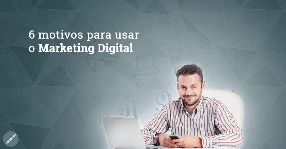 6 motivos para colocar o Marketing Digital em prática na sua empresa hoje mesmo