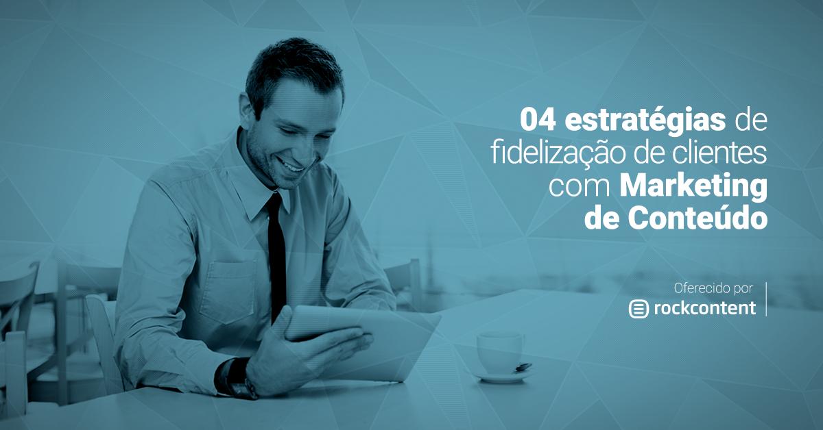 4 estratégias para fidelizar clientes com Marketing de Conteúdo