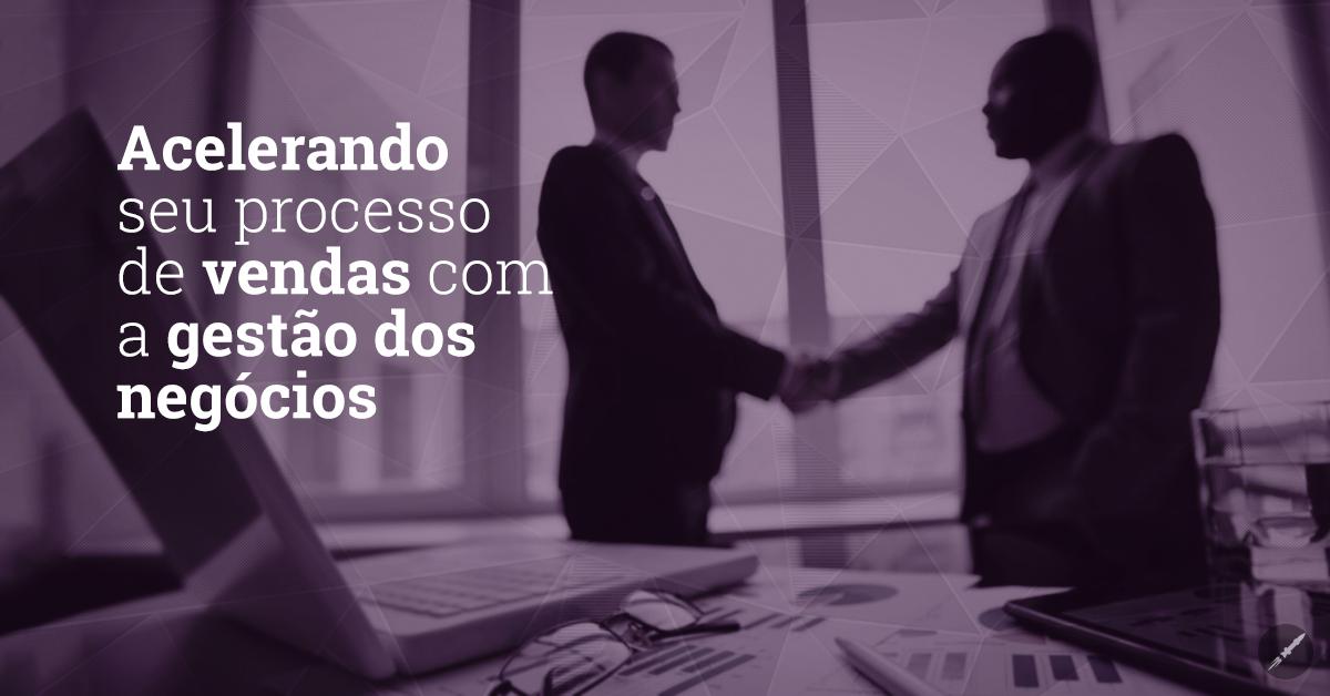 Acelerando seu processo de vendas com a gestão dos negócios