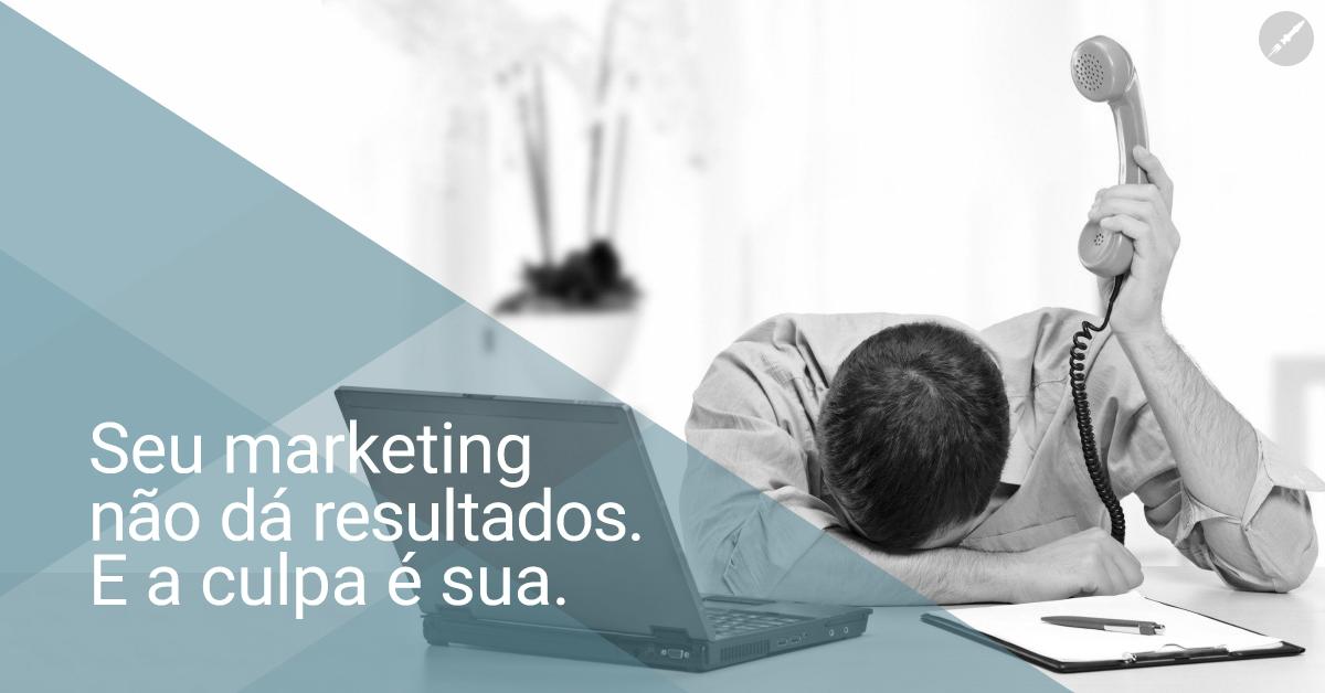 Seu marketing não dá resultados. E a culpa é sua