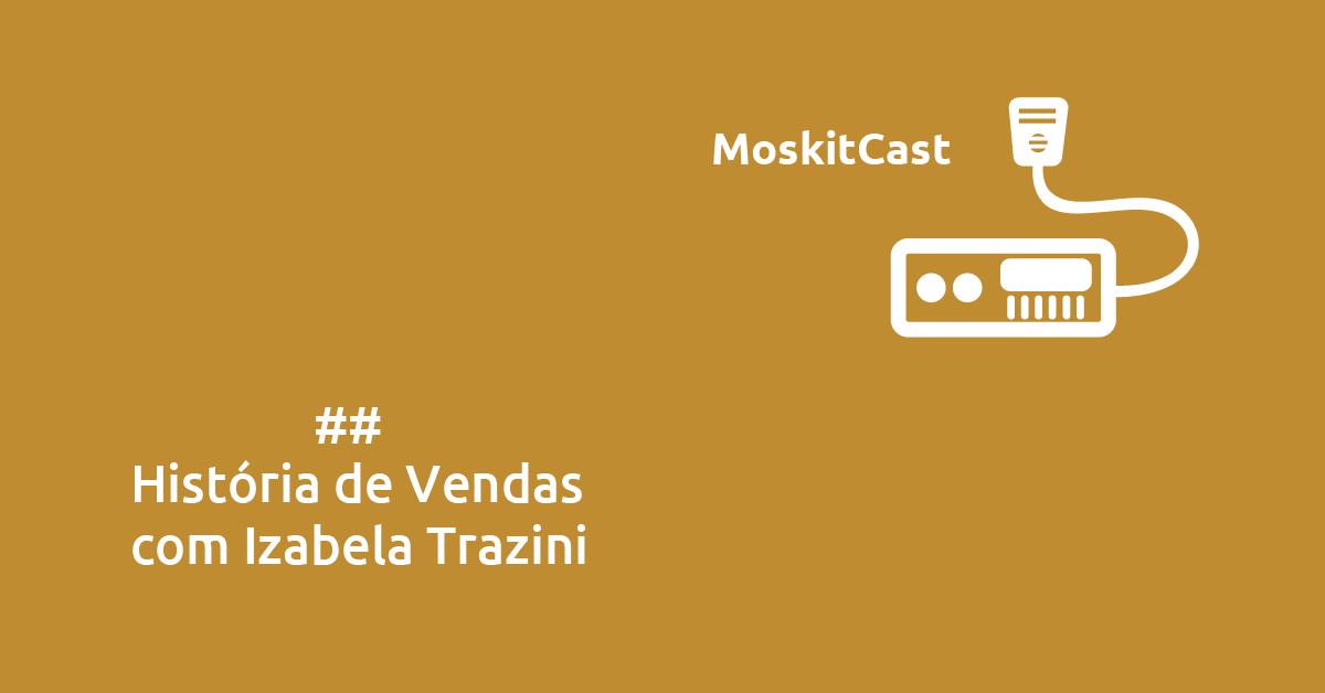 MoskitCast: História de Vendas com Izabela Trazini