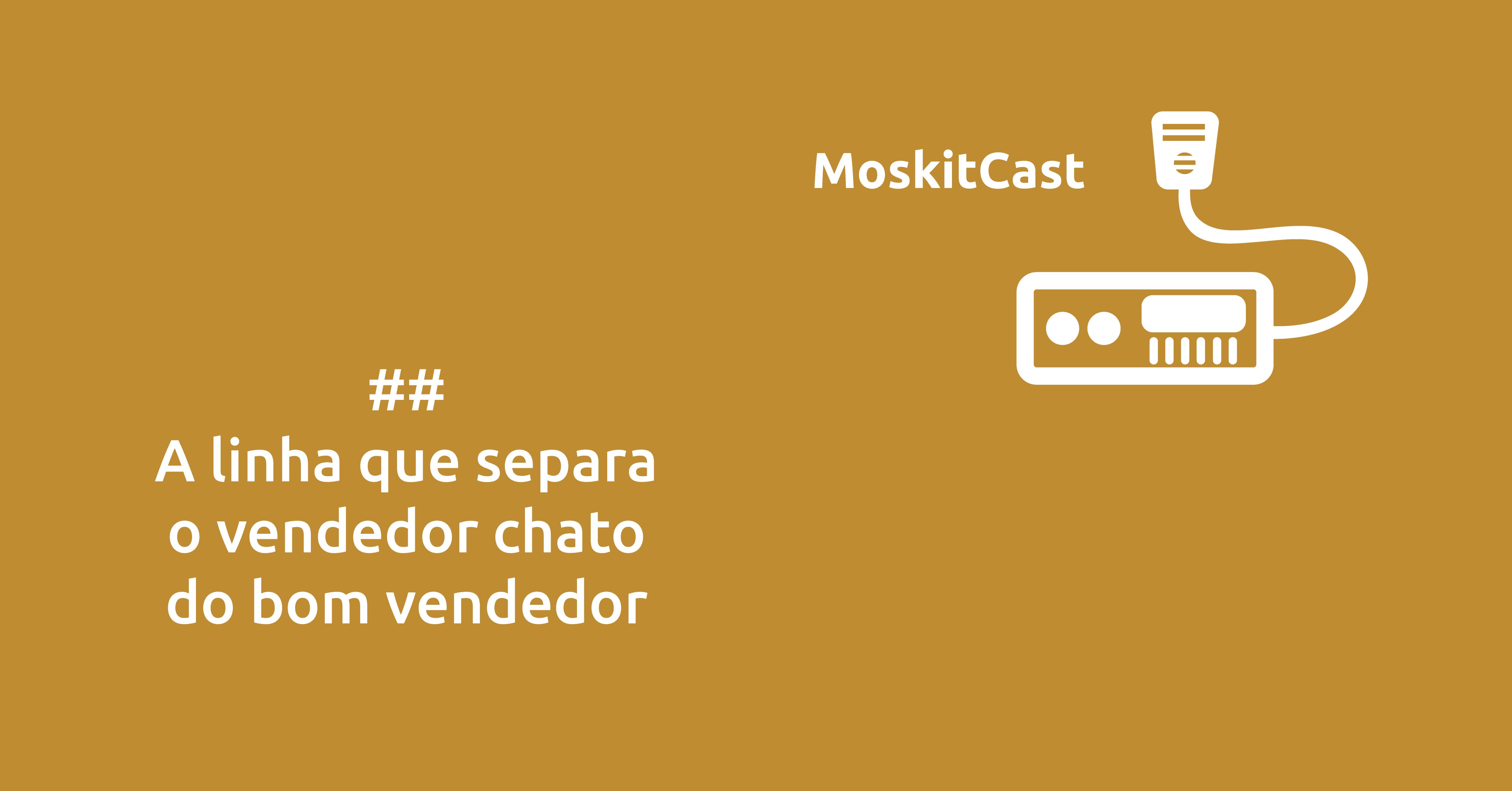 MoskitCast: A linha que separa o vendedor bonzinho do bom vendedor
