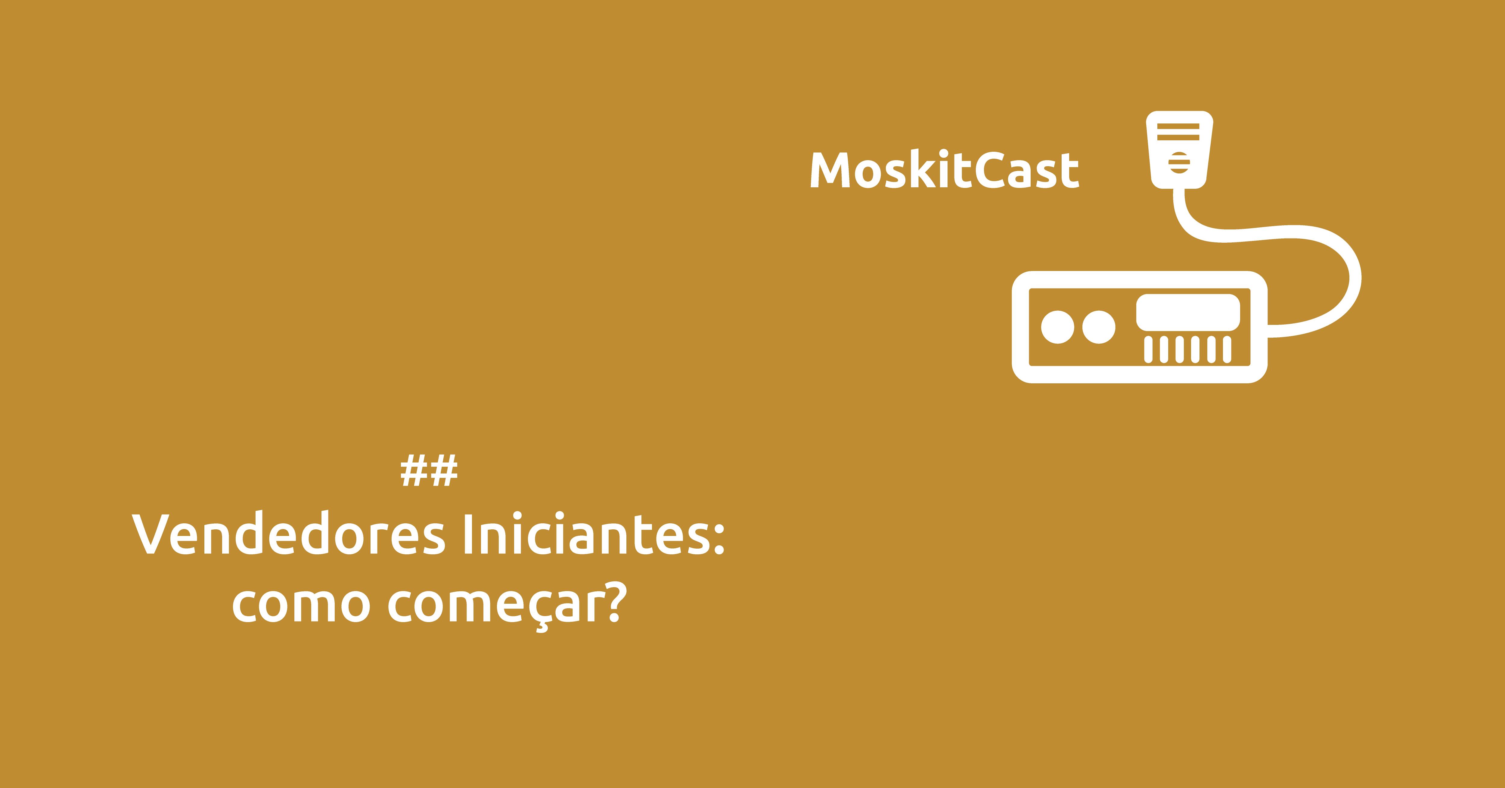 Moskitcast: Vendedores Iniciantes, como começar a vender?