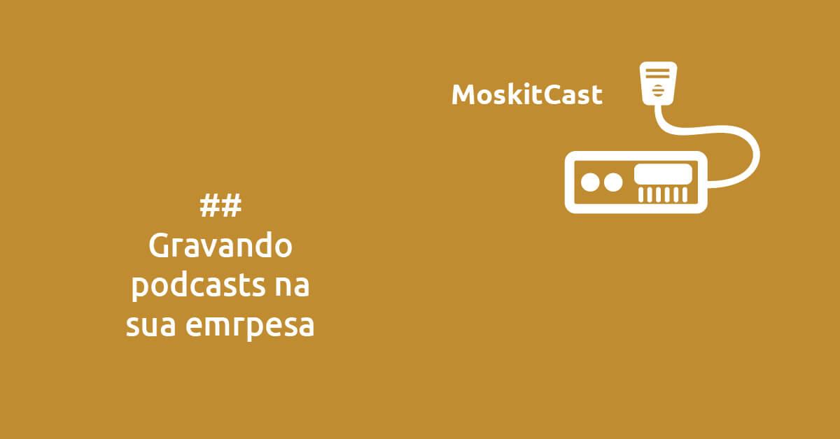 MoskitCast: gravando podcasts na sua empresa