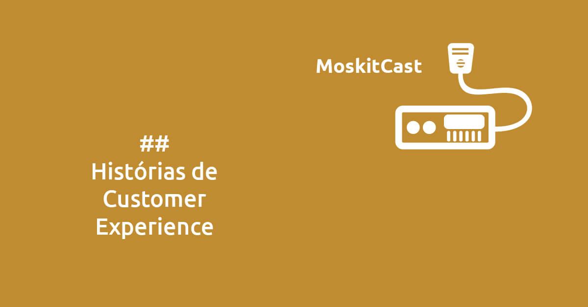 MoskitCast: Histórias de Customer Experience