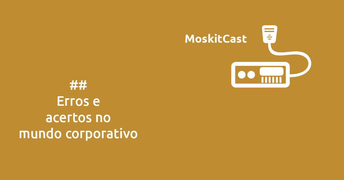 MoskitCast: Erros e acertos no mundo corporativo